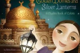 Golden Domes and Silver Lanterns: A Muslim Book of Colours by Hena Khan and Mehrdokht Amini: A Review